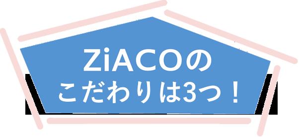 Ziacoのこだわりは3つ!